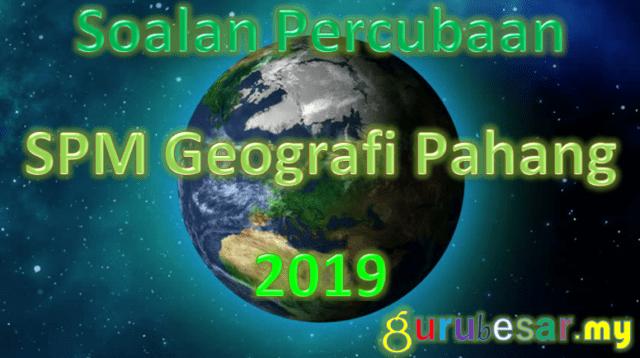Soalan Percubaan SPM Geografi Pahang 2019